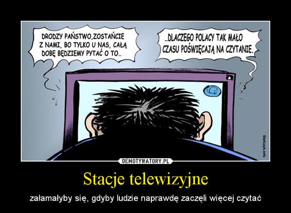 Stacje telewizyjne – załamałyby się, gdyby ludzie naprawdę zaczęli więcej czytać