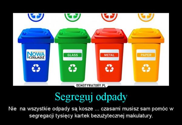 Segreguj odpady – Nie  na wszystkie odpady są kosze ... czasami musisz sam pomóc w segregacji tysięcy kartek bezużytecznej makulatury.