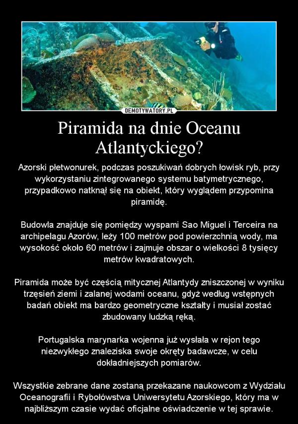 Piramida na dnie Oceanu Atlantyckiego? – Azorski płetwonurek, podczas poszukiwań dobrych łowisk ryb, przy wykorzystaniu zintegrowanego systemu batymetrycznego, przypadkowo natknął się na obiekt, który wyglądem przypomina piramidę.Budowla znajduje się pomiędzy wyspami Sao Miguel i Terceira na archipelagu Azorów, leży 100 metrów pod powierzchnią wody, ma wysokość około 60 metrów i zajmuje obszar o wielkości 8 tysięcy metrów kwadratowych.Piramida może być częścią mitycznej Atlantydy zniszczonej w wyniku trzęsień ziemi i zalanej wodami oceanu, gdyż według wstępnych badań obiekt ma bardzo geometryczne kształty i musiał zostać zbudowany ludzką ręką.Portugalska marynarka wojenna już wysłała w rejon tego niezwykłego znaleziska swoje okręty badawcze, w celu dokładniejszych pomiarów.Wszystkie zebrane dane zostaną przekazane naukowcom z Wydziału Oceanografii i Rybołówstwa Uniwersytetu Azorskiego, który ma w najbliższym czasie wydać oficjalne oświadczenie w tej sprawie.
