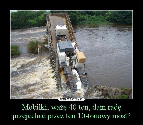 Mobilki, ważę 40 ton, dam radę przejechać przez ten 10-tonowy most? –