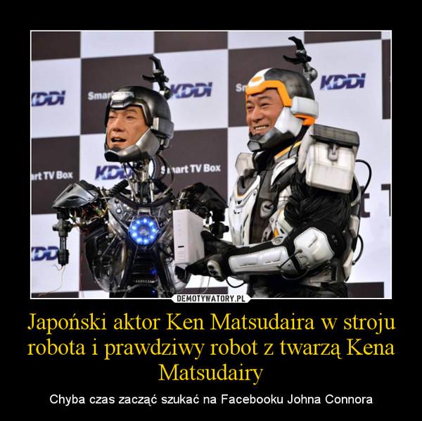 Japoński aktor Ken Matsudaira w stroju robota i prawdziwy robot z twarzą Kena Matsudairy – Chyba czas zacząć szukać na Facebooku Johna Connora