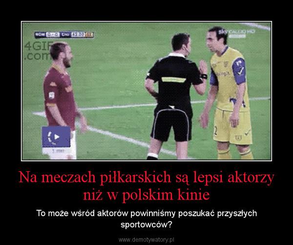 Na meczach piłkarskich są lepsi aktorzy niż w polskim kinie – To może wśród aktorów powinniśmy poszukać przyszłych sportowców?