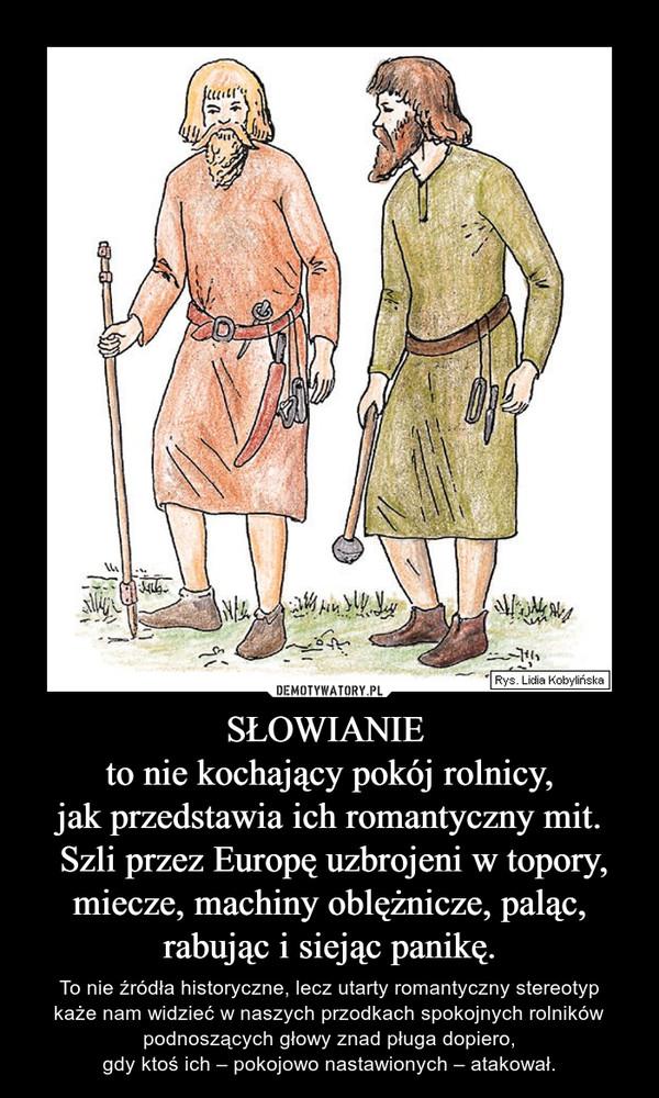 SŁOWIANIE to nie kochający pokój rolnicy,jak przedstawia ich romantyczny mit. Szli przez Europę uzbrojeni w topory, miecze, machiny oblężnicze, paląc, rabując i siejąc panikę. – To nie źródła historyczne, lecz utarty romantyczny stereotypkaże nam widzieć w naszych przodkach spokojnych rolników podnoszących głowy znad pługa dopiero,gdy ktoś ich – pokojowo nastawionych – atakował.