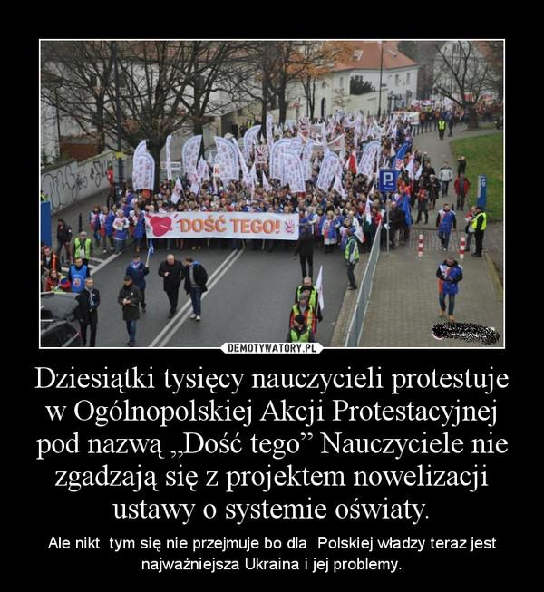 """Dziesiątki tysięcy nauczycieli protestuje w Ogólnopolskiej Akcji Protestacyjnej pod nazwą """"Dość tego"""" Nauczyciele nie zgadzają się z projektem nowelizacji ustawy o systemie oświaty. – Ale nikt  tym się nie przejmuje bo dla  Polskiej władzy teraz jest najważniejsza Ukraina i jej problemy."""