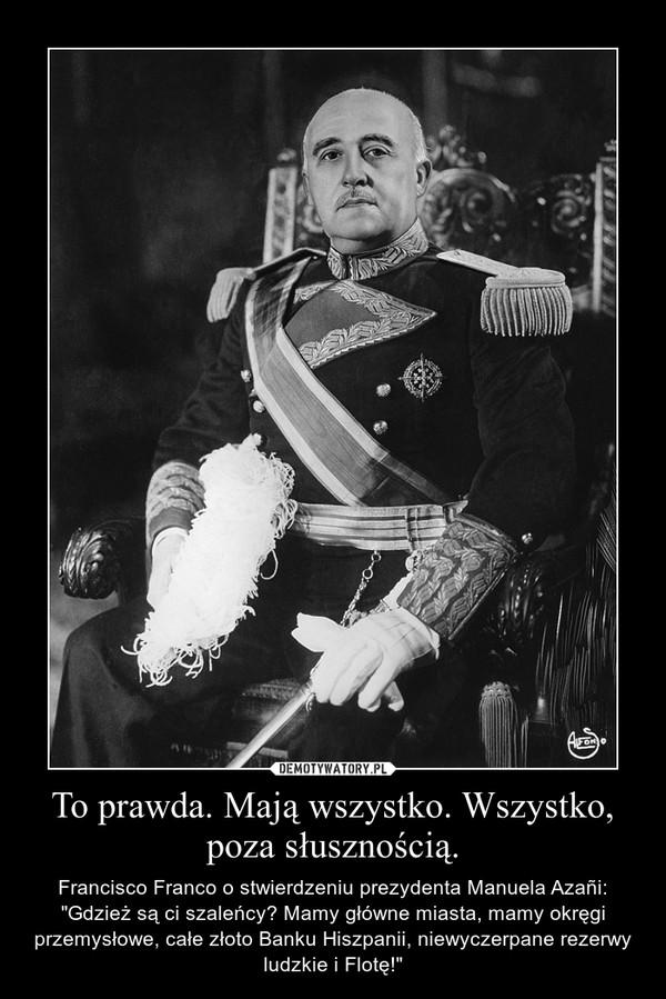 """To prawda. Mają wszystko. Wszystko, poza słusznością. – Francisco Franco o stwierdzeniu prezydenta Manuela Azañi: """"Gdzież są ci szaleńcy? Mamy główne miasta, mamy okręgi przemysłowe, całe złoto Banku Hiszpanii, niewyczerpane rezerwy ludzkie i Flotę!"""""""