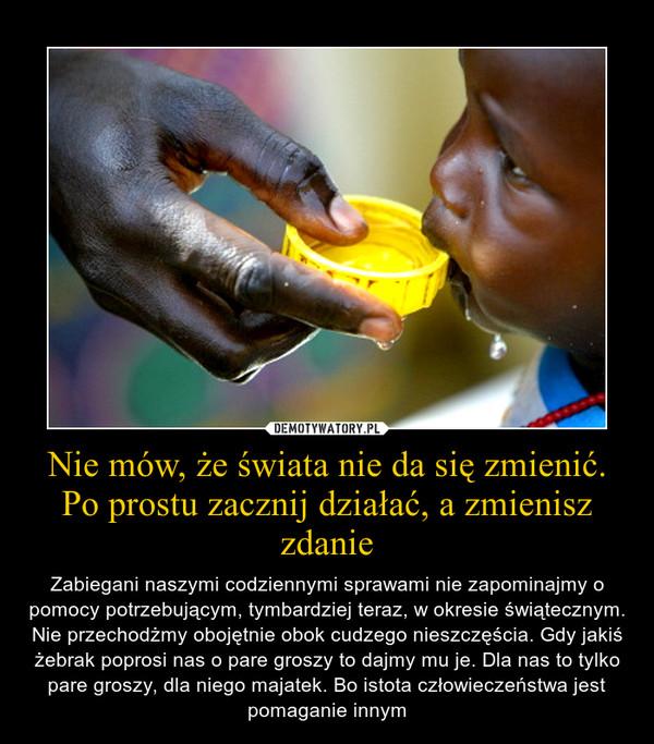 Nie mów, że świata nie da się zmienić. Po prostu zacznij działać, a zmienisz zdanie – Zabiegani naszymi codziennymi sprawami nie zapominajmy o pomocy potrzebującym, tymbardziej teraz, w okresie świątecznym. Nie przechodżmy obojętnie obok cudzego nieszczęścia. Gdy jakiś żebrak poprosi nas o pare groszy to dajmy mu je. Dla nas to tylko pare groszy, dla niego majatek. Bo istota człowieczeństwa jest pomaganie innym