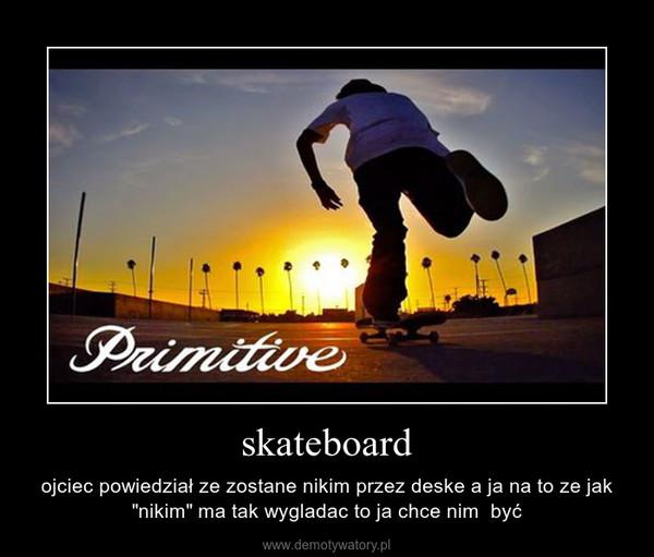 """skateboard – ojciec powiedział ze zostane nikim przez deske a ja na to ze jak """"nikim"""" ma tak wygladac to ja chce nim  być"""