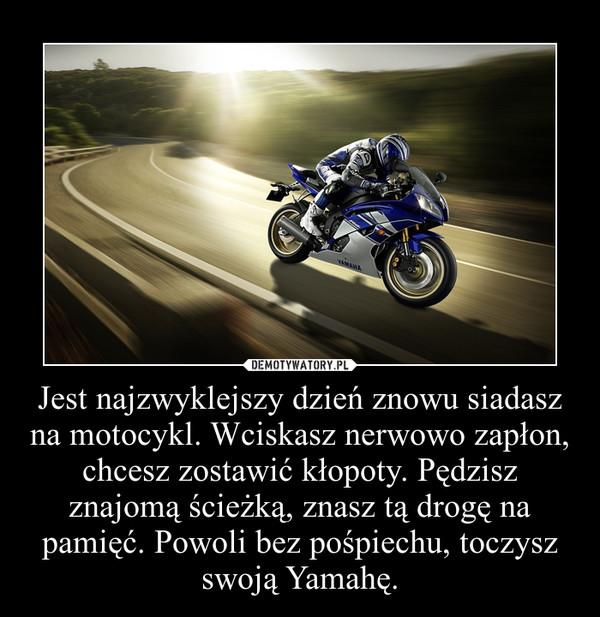 Jest najzwyklejszy dzień znowu siadasz na motocykl. Wciskasz nerwowo zapłon, chcesz zostawić kłopoty. Pędzisz znajomą ścieżką, znasz tą drogę na pamięć. Powoli bez pośpiechu, toczysz swoją Yamahę. –