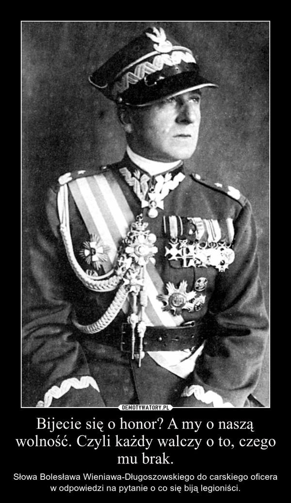 Bijecie się o honor? A my o naszą wolność. Czyli każdy walczy o to, czego mu brak. – Słowa Bolesława Wieniawa-Długoszowskiego do carskiego oficera w odpowiedzi na pytanie o co się biją legioniści.
