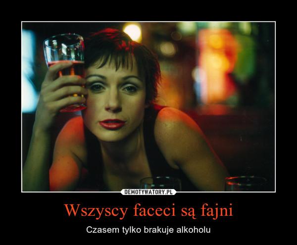 Wszyscy faceci są fajni – Czasem tylko brakuje alkoholu