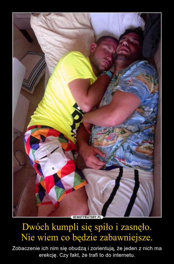 Dwóch kumpli się spiło i zasnęło.Nie wiem co będzie zabawniejsze. – Zobaczenie ich nim się obudzą i zorientują, że jeden z nich ma erekcję. Czy fakt, że trafi to do internetu.
