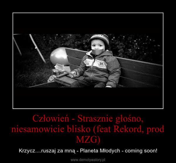 Człowień - Strasznie głośno, niesamowicie blisko (feat Rekord, prod MZG) – Krzycz....ruszaj za mną - Planeta Młodych - coming soon!