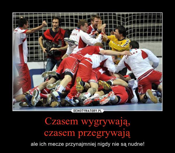 Czasem wygrywają,czasem przegrywają – ale ich mecze przynajmniej nigdy nie są nudne!