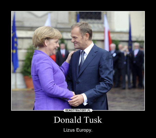 Donald Tusk – Lizus Europy.