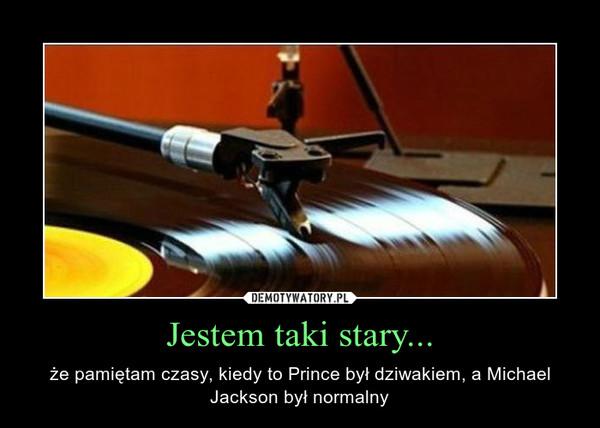 Jestem taki stary... – że pamiętam czasy, kiedy to Prince był dziwakiem, a Michael Jackson był normalny