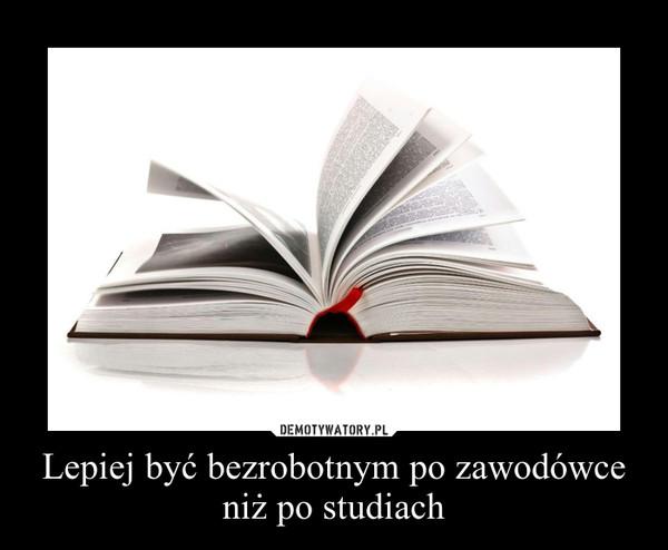 Lepiej być bezrobotnym po zawodówce niż po studiach –