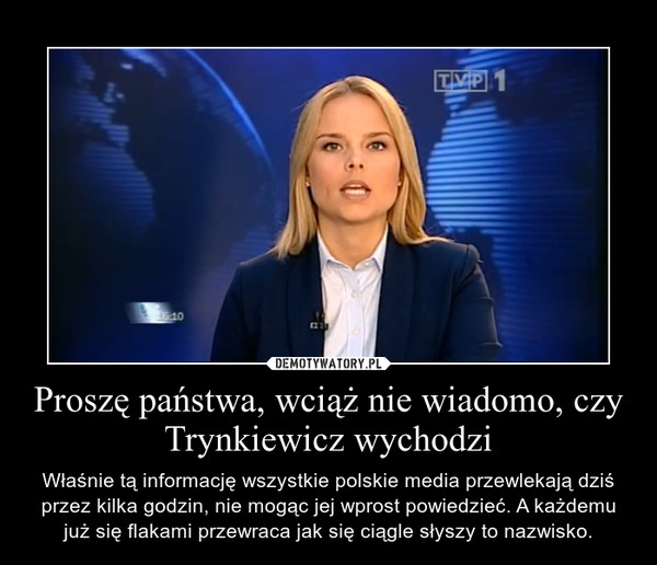 Proszę państwa, wciąż nie wiadomo, czy Trynkiewicz wychodzi – Właśnie tą informację wszystkie polskie media przewlekają dziś przez kilka godzin, nie mogąc jej wprost powiedzieć. A każdemu już się flakami przewraca jak się ciągle słyszy to nazwisko.