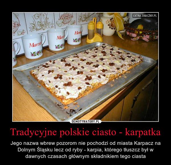 Tradycyjne polskie ciasto - karpatka – Jego nazwa wbrew pozorom nie pochodzi od miasta Karpacz na Dolnym Śląsku lecz od ryby - karpia, którego tłuszcz był w dawnych czasach głównym składnikiem tego ciasta