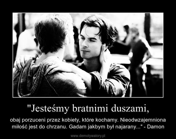 """""""Jesteśmy bratnimi duszami, – obaj porzuceni przez kobiety, które kochamy. Nieodwzajemniona miłość jest do chrzanu. Gadam jakbym był najarany..."""" - Damon"""