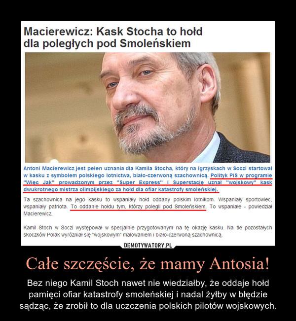 Całe szczęście, że mamy Antosia! – Bez niego Kamil Stoch nawet nie wiedziałby, że oddaje hołd pamięci ofiar katastrofy smoleńskiej i nadal żyłby w błędzie sądząc, że zrobił to dla uczczenia polskich pilotów wojskowych.