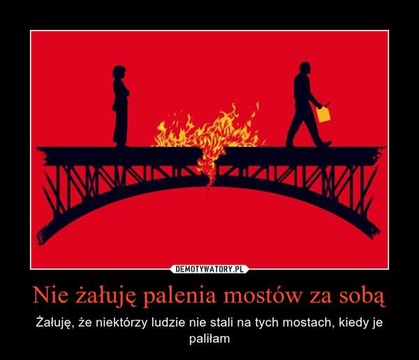 Nie żałuję palenia mostów za sobą – Żałuję, że niektórzy ludzie nie stali na tych mostach, kiedy je paliłam