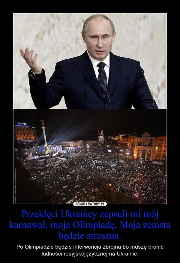 Przeklęci Ukraińcy zepsuli mi mój karnawał, moja Olimpiadę. Moja zemsta będzie straszna. – Po Olimpiadzie będzie interwencja zbrojna bo muszę bronic ludności rosyjskojęzycznej na Ukrainie.