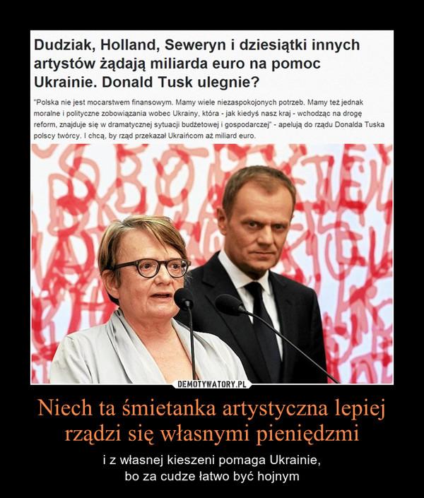Niech ta śmietanka artystyczna lepiej rządzi się własnymi pieniędzmi – i z własnej kieszeni pomaga Ukrainie,bo za cudze łatwo być hojnym
