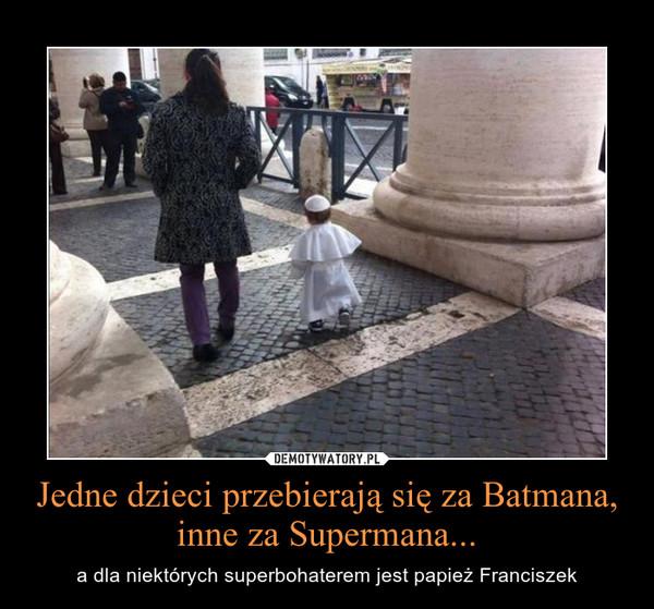 Jedne dzieci przebierają się za Batmana, inne za Supermana... – a dla niektórych superbohaterem jest papież Franciszek