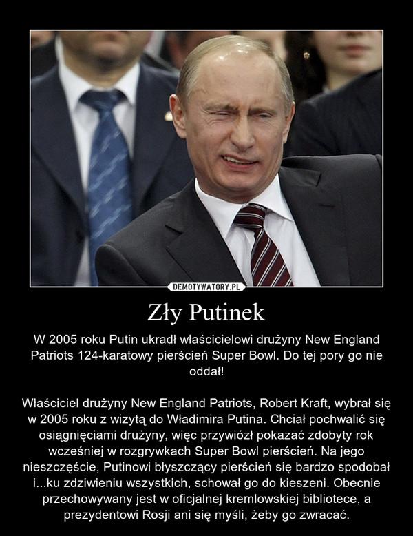 Zły Putinek – W 2005 roku Putin ukradł właścicielowi drużyny New England Patriots 124-karatowy pierścień Super Bowl. Do tej pory go nie oddał!\n\nWłaściciel drużyny New England Patriots, Robert Kraft, wybrał się w 2005 roku z wizytą do Władimira Putina. Chciał pochwalić się osiągnięciami drużyny, więc przywiózł pokazać zdobyty rok wcześniej w rozgrywkach Super Bowl pierścień. Na jego nieszczęście, Putinowi błyszczący pierścień się bardzo spodobał i...ku zdziwieniu wszystkich, schował go do kieszeni. Obecnie przechowywany jest w oficjalnej kremlowskiej bibliotece, a prezydentowi Rosji ani się myśli, żeby go zwracać.