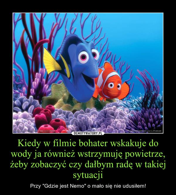 """Kiedy w filmie bohater wskakuje do wody ja również wstrzymuję powietrze, żeby zobaczyć czy dałbym radę w takiej sytuacji – Przy """"Gdzie jest Nemo"""" o mało się nie udusiłem!"""