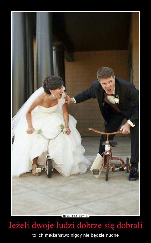 Jeżeli dwoje ludzi dobrze się dobrali – to ich małżeństwo nigdy nie będzie nudne