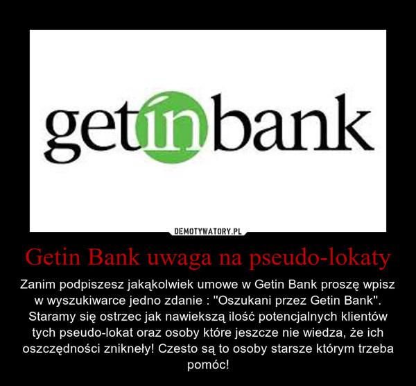 Getin Bank uwaga na pseudo-lokaty – Zanim podpiszesz jakąkolwiek umowe w Getin Bank proszę wpisz w wyszukiwarce jedno zdanie : ''Oszukani przez Getin Bank''. Staramy się ostrzec jak nawiekszą ilość potencjalnych klientów tych pseudo-lokat oraz osoby które jeszcze nie wiedza, że ich oszczędności znikneły! Czesto są to osoby starsze którym trzeba pomóc!