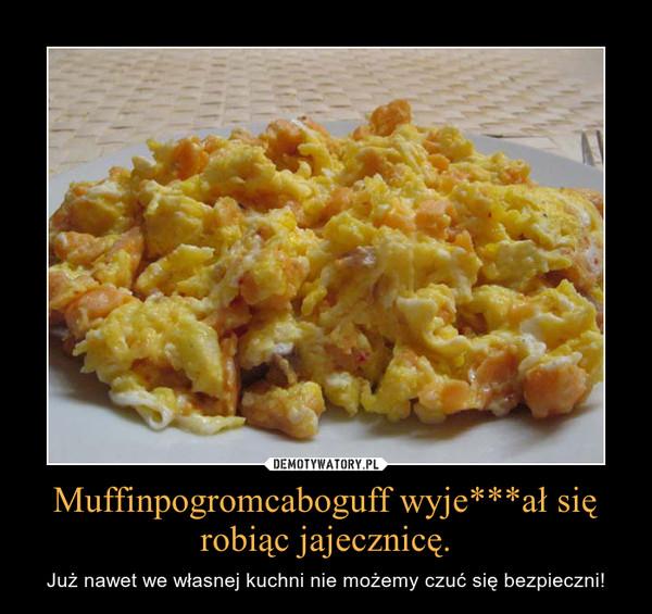 Muffinpogromcaboguff wyje***ał się robiąc jajecznicę. – Już nawet we własnej kuchni nie możemy czuć się bezpieczni!