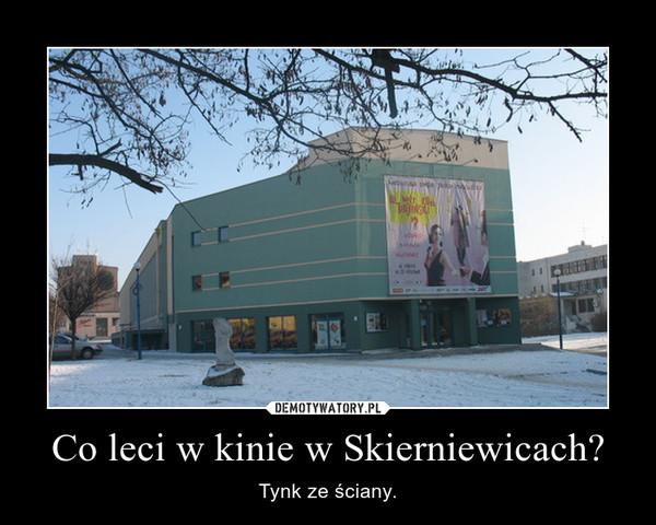 Co leci w kinie w Skierniewicach? – Tynk ze ściany.