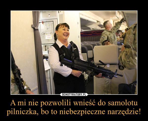 A mi nie pozwolili wnieść do samolotu pilniczka, bo to niebezpieczne narzędzie! –