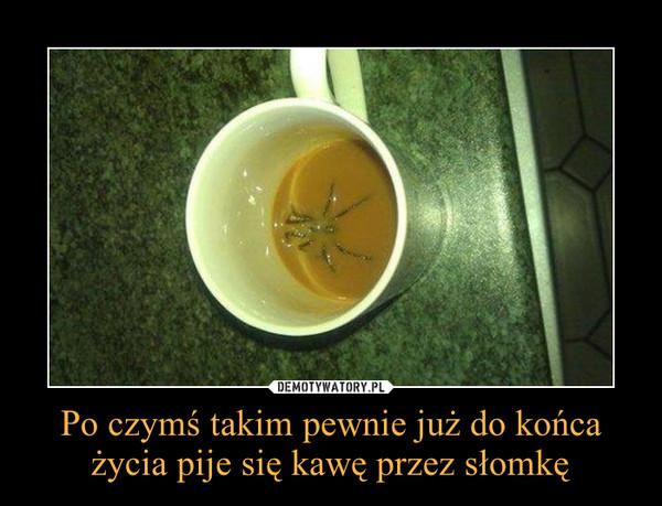 Po czymś takim pewnie już do końca życia pije się kawę przez słomkę –