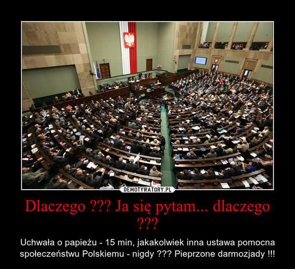 Dlaczego ??? Ja się pytam... dlaczego ??? – Uchwała o papieżu - 15 min, jakakolwiek inna ustawa pomocna społeczeństwu Polskiemu - nigdy ??? Pieprzone darmozjady !!!