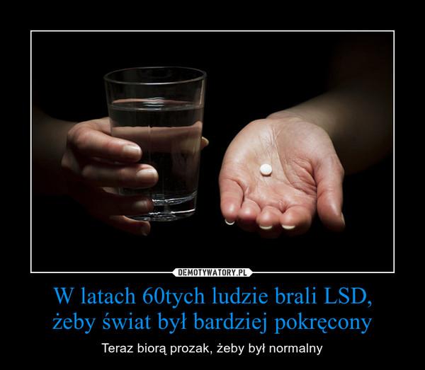 W latach 60tych ludzie brali LSD,żeby świat był bardziej pokręcony – Teraz biorą prozak, żeby był normalny