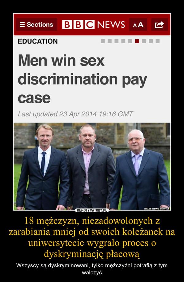 18 mężczyzn, niezadowolonych z zarabiania mniej od swoich koleżanek na uniwersytecie wygrało proces o dyskryminację płacową – Wszyscy są dyskryminowani, tylko mężczyźni potrafią z tym walczyć