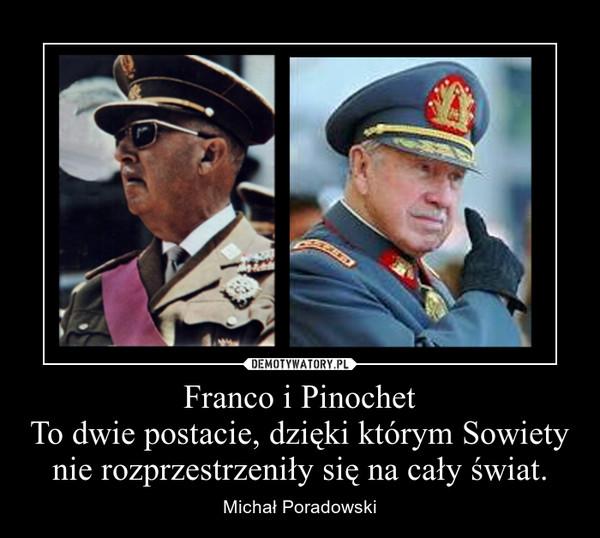 Franco i PinochetTo dwie postacie, dzięki którym Sowiety nie rozprzestrzeniły się na cały świat. – Michał Poradowski