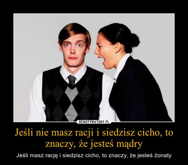 Jeśli nie masz racji i siedzisz cicho, to znaczy, że jesteś mądry – Jeśli masz rację i siedzisz cicho, to znaczy, że jesteś żonaty