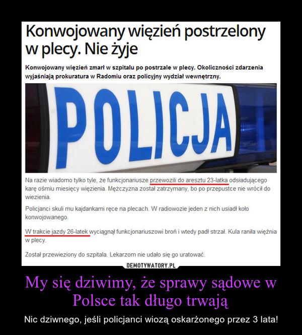 My się dziwimy, że sprawy sądowe w Polsce tak długo trwają – Nic dziwnego, jeśli policjanci wiozą oskarżonego przez 3 lata!