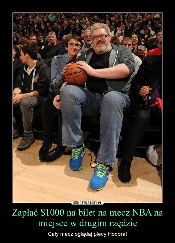 Zapłać $1000 na bilet na mecz NBA na miejsce w drugim rzędzie – Cały mecz oglądaj plecy Hodora!