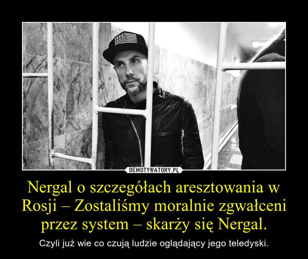 Nergal o szczegółach aresztowania w Rosji – Zostaliśmy moralnie zgwałceni przez system – skarży się Nergal. – Czyli już wie co czują ludzie oglądający jego teledyski.