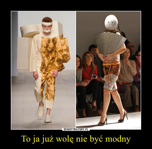To ja już wolę nie być modny –
