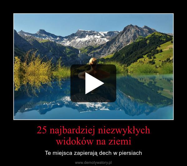 25 najbardziej niezwykłychwidoków na ziemi – Te miejsca zapierają dech w piersiach