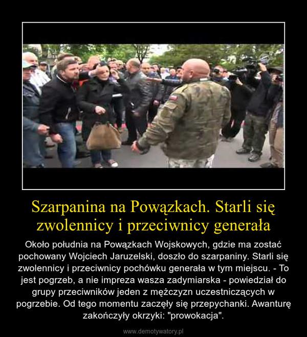 """Szarpanina na Powązkach. Starli się zwolennicy i przeciwnicy generała – Około południa na Powązkach Wojskowych, gdzie ma zostać pochowany Wojciech Jaruzelski, doszło do szarpaniny. Starli się zwolennicy i przeciwnicy pochówku generała w tym miejscu. - To jest pogrzeb, a nie impreza wasza zadymiarska - powiedział do grupy przeciwników jeden z mężczyzn uczestniczących w pogrzebie. Od tego momentu zaczęły się przepychanki. Awanturę zakończyły okrzyki: """"prowokacja""""."""