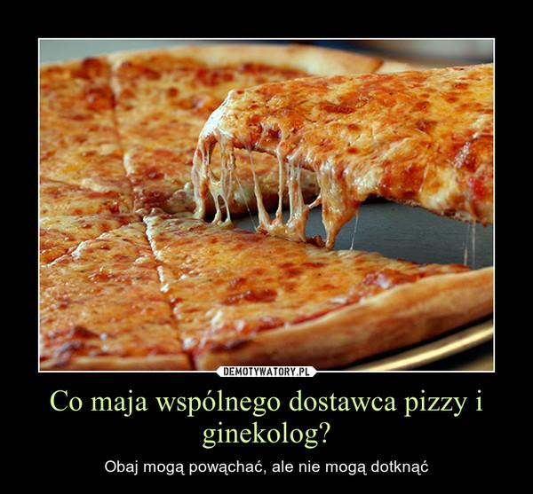 Co maja wspólnego dostawca pizzy i ginekolog? – Obaj mogą powąchać, ale nie mogą dotknąć