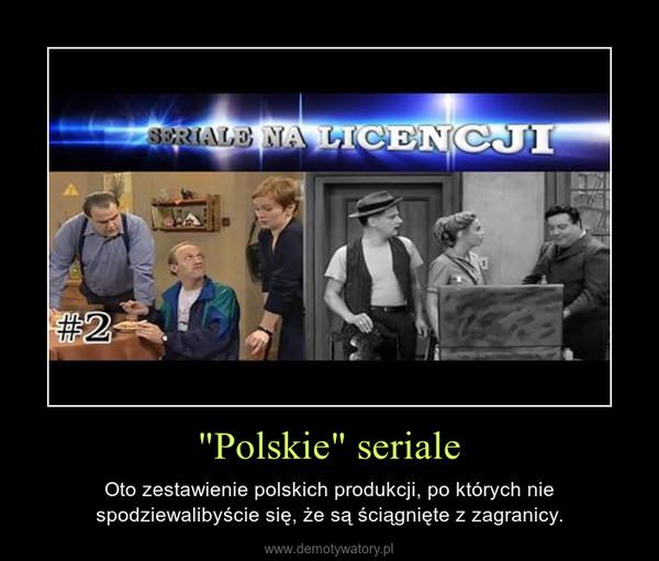 """""""Polskie"""" seriale – Oto zestawienie polskich produkcji, po których nie spodziewalibyście się, że są ściągnięte z zagranicy."""