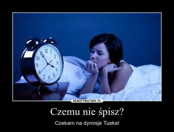 Czemu nie śpisz? – Czekam na dymisje Tuska!
